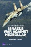 Air Operations in Israel's War Against Hezbollah: Learning from Lebanon and Lebanon and Gett...