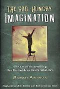 God-Hungry Imagination The Art of Storytelling for Postmodern Youth Ministry