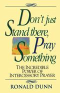 Don't Just Stand There, Pray Something The Incredible Power of Intercessory Prayer