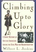 Climbing Up to Glory A Short History of African Americans During the Civil War and Reconstru...