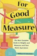 For Good Measure: The Most Complete Guide to Weights and Measures and Their Metric Equivalents
