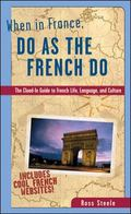 When in France, Do As the French Do The Clued-In Guide to French Life, Language, and Culture