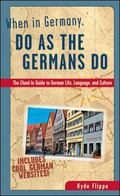 When in Germany, Do As the Germans Do The Clued-In Guide to German Life, Language, and Culture