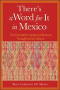 There's a Word for It in Mexico The Complete Guide to Mexican Thought and Culture