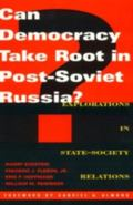 Can Democracy Take Root in Post-Soviet Russia? Explorations in State-Society Relations