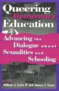 Queering Elementary Education Advancing the Dialogue About Sexualities and Schooling