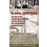 Global Intrigues The Era of the Spanish-American War and the Rise of the United States to Wo...