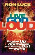 Live God Loud Turning Up the God Volume and Tuning Out the World