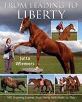From Leading to Liberty : 100 Training Games Your Horse Will Want to Play