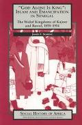 God Alone Is King: Islam and Emanicipation in Senegal - The Wolof Kingdoms of Kajoor and Baw...
