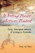 Writing Never Arrives Naked Early Aboriginal Cultures of Writing in Australia