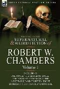 Collected Supernatural and Weird Fiction of Robert W Chambers : Volume 1-Including One Novel...