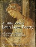 Little Book of Latin Love Poetry A Transitional Reader for Catullus, Horace, and Ovid