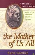 Mother of Us All A History of Queen Nanny, Leader of the Windward Jamaican Maroons
