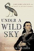 Under a Wild Sky John James Audubon and the Making of the Birds of America