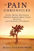 Pain Chronicles : Cures, Myths, Mysteries, Prayers, Diaries, Brain Scans, Healing, and the S...