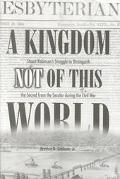Kingdom Not of This World Stuart Robinson's Struggle to Distinguish the Sacred from the Secular During the Civil War
