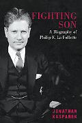 Fighting Son A Biography of Philip F. La Follette