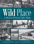 Wild Place : A History of Priest Lake, Idaho