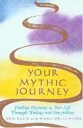 Your Mythic Journey Finding Meaning in Your Life Through Writing and Storytelling