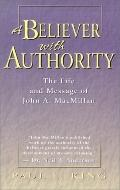 Believer with Authority: The Life and Message of John A. MacMillan