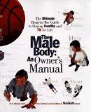 The Male Body: An Owner's Manual: The Ultimate Head-to-Toe Guide to Staying Healthy and Fit ...