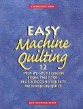 Easy Machine Quilting 12 Step-By-Step Lessons from the Pros, Plus a Dozen Projects to Machin...