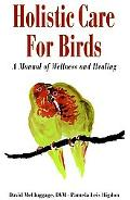 Holistic Care for Birds A Manual of Wellness and Healing