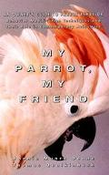 My Parrot, My Friend An Owner's Guide to Parrot Behavior
