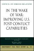 In the Wake of War Improving U.S. Post-Conflict Capabilities Report of an Independent Task F...