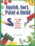 Squish, Sort, Paint & Build Over 200 Easy Learning Center Activities