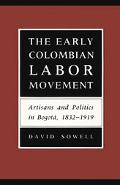 Early Colombian Labor Movement Artisans and Politics in Bogota, 1832-1919