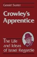 Crowley's Apprentice: The Life and Ideas of Israel Regardie - Gerald Suster