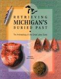 Retrieving Michigan's Buried Past The Archaeology of the Great Lakes State