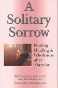 Solitary Sorrow Finding Healing & Wholeness After Abortion