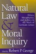 Natural Law and Moral Inquiry Ethics, Metaphysics, and Politics in the Work of Germain Grisez