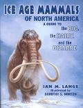 Ice Age Mammals of North America A Guide to the Big, the Hairy, and the Bizarre