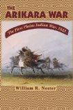 The Arikara War: The First Plains Indian War, 1823