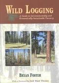 Wild Logging A Guide to Environmentally and Economically Sustainable Forestry