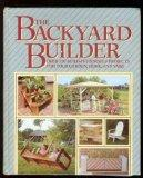 Backyard Builder: Over One Hundred Fifty Build-It-Yourself Projects for Your Garden, Home an...