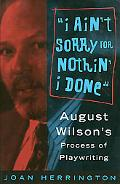 I Ain't Sorry for Nothin' I Done August Wilson's Process of Playwriting