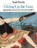 Giving Up the Gun Japan's Reversion to the Sword, 1543-1879