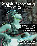 Secrets of Negotiating a Record Contract The Musician's Guide to Understanding and Avoiding ...