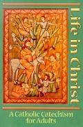 Life in Christ A Catholic Catechism for Adults