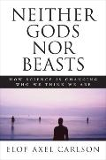 Neither Gods Nor Beasts: How Science is Changing Who We Think We Are