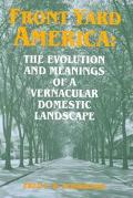 Front Yard America The Evolution and Meanings of a Vernacular Domestic Landscape