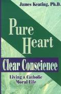 Pure Heart, Clear Conscience Living a Catholic Moral Life