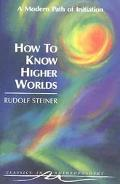 How to Know Higher Worlds A Modern Path of Initiation