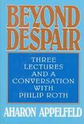 Beyond Despair: Three Lectures and a Conversation With Philip Roth - Aharon Appelfeld - Hard...