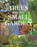 Trees For The Small Garden How to Choose, Plant, and Care for the Tree that Makes the Garden...